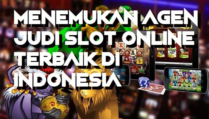 Menemukan Agen Judi Slot Online Terbaik Di Indonesia