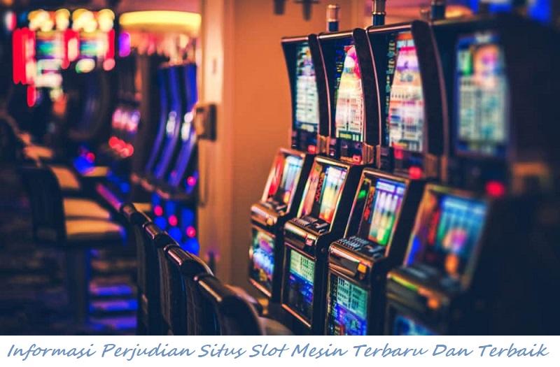 Informasi Perjudian Situs Slot Mesin Terbaru Dan Terbaik